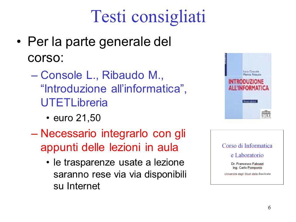 6 Testi consigliati Per la parte generale del corso: –Console L., Ribaudo M., Introduzione allinformatica, UTETLibreria euro 21,50 –Necessario integra
