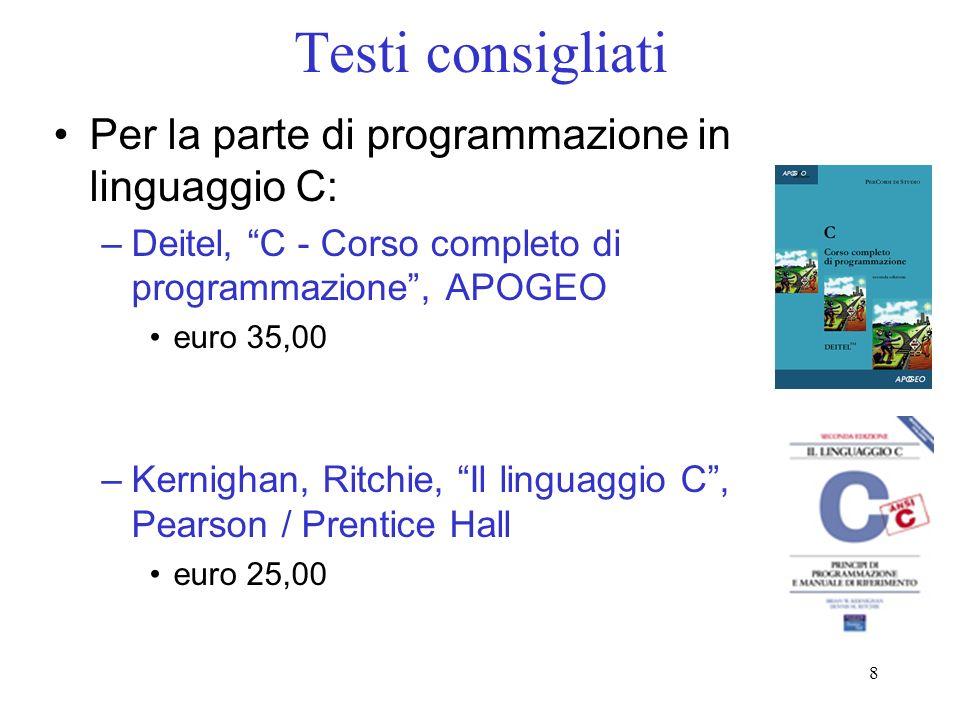 8 Testi consigliati Per la parte di programmazione in linguaggio C: –Deitel, C - Corso completo di programmazione, APOGEO euro 35,00 –Kernighan, Ritch