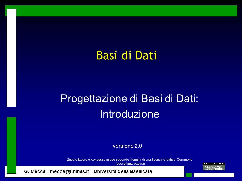G. Mecca – mecca@unibas.it – Università della Basilicata Basi di Dati Progettazione di Basi di Dati: Introduzione versione 2.0 Questo lavoro è concess