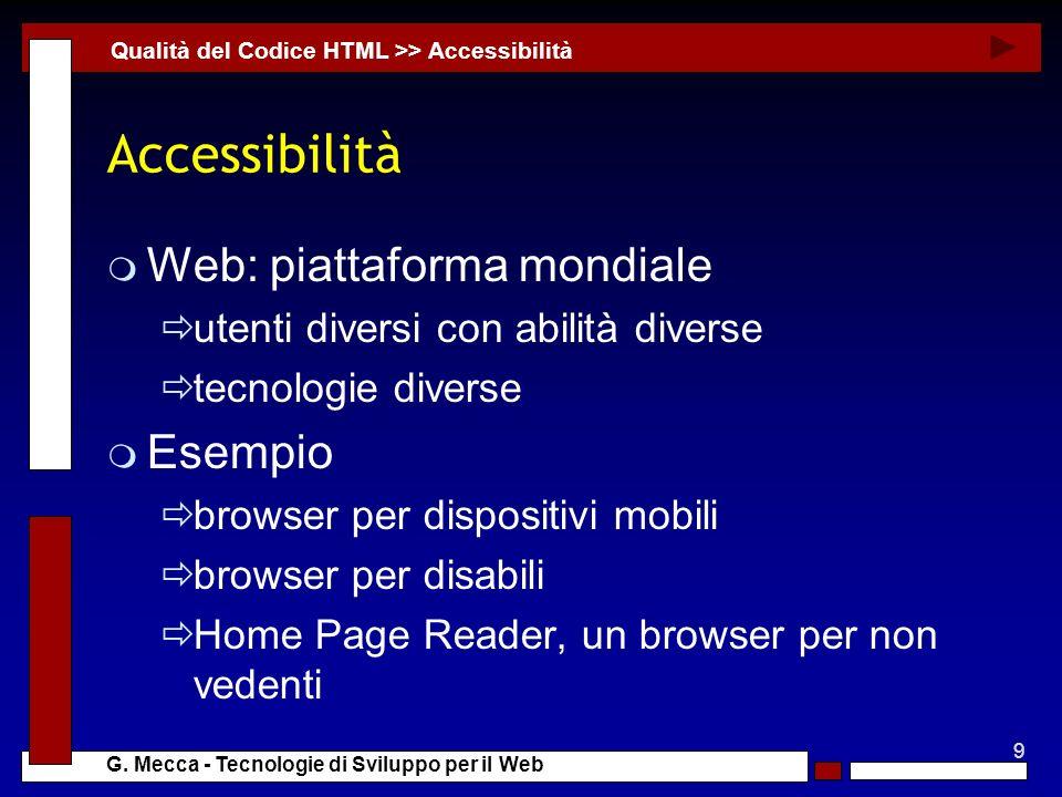 9 G. Mecca - Tecnologie di Sviluppo per il Web Accessibilità m Web: piattaforma mondiale utenti diversi con abilità diverse tecnologie diverse m Esemp