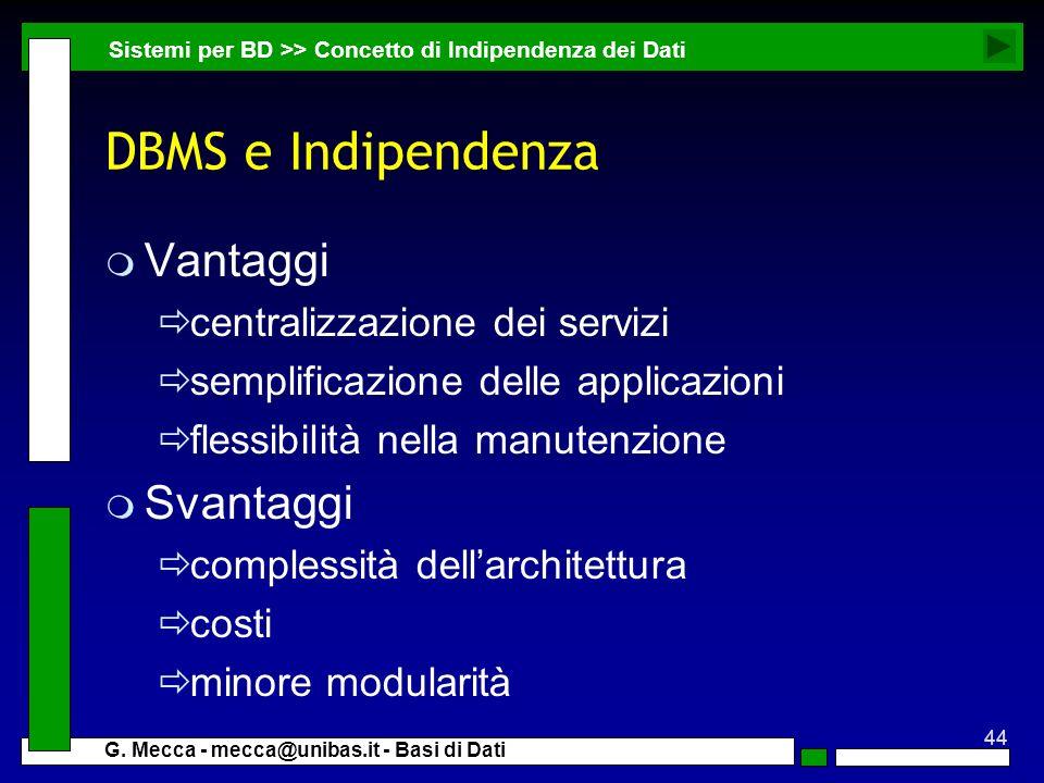 44 G. Mecca - mecca@unibas.it - Basi di Dati DBMS e Indipendenza m Vantaggi centralizzazione dei servizi semplificazione delle applicazioni flessibili