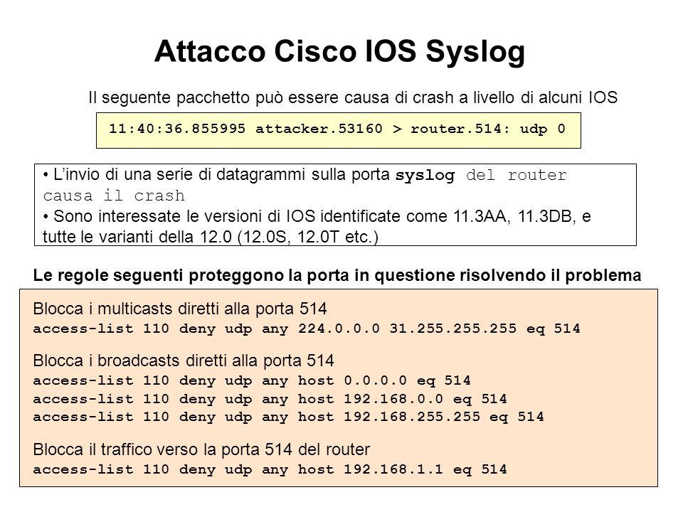 Attacco Cisco IOS Syslog Il seguente pacchetto può essere causa di crash a livello di alcuni IOS 11:40:36.855995 attacker.53160 > router.514: udp 0 Li