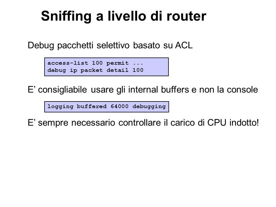 Sniffing a livello di router Debug pacchetti selettivo basato su ACL E consigliabile usare gli internal buffers e non la console E sempre necessario c