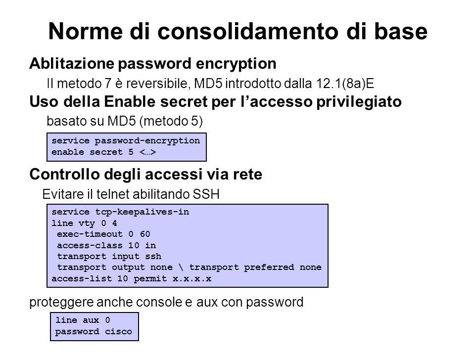 Norme di consolidamento di base Ablitazione password encryption Il metodo 7 è reversibile, MD5 introdotto dalla 12.1(8a)E Uso della Enable secret per