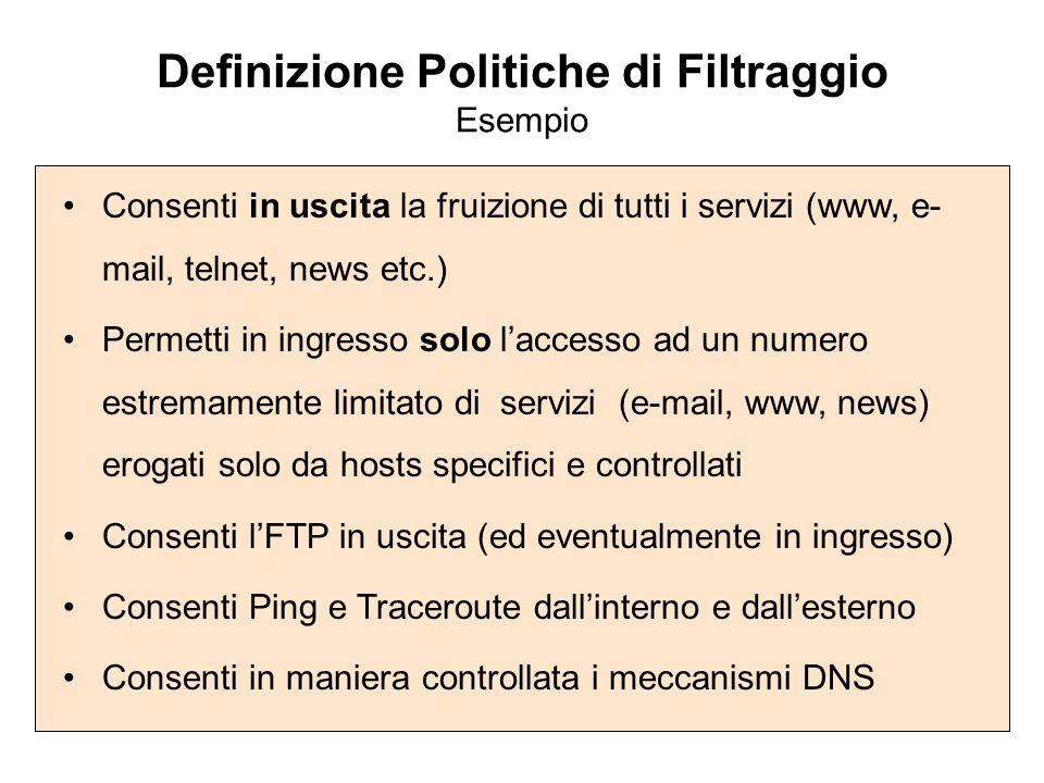 Definizione Politiche di Filtraggio Esempio Consenti in uscita la fruizione di tutti i servizi (www, e- mail, telnet, news etc.) Permetti in ingresso