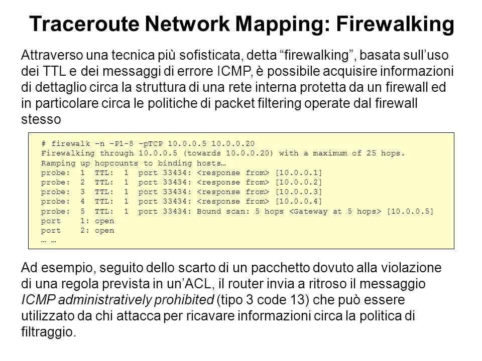 Traceroute Network Mapping: Firewalking Attraverso una tecnica più sofisticata, detta firewalking, basata sulluso dei TTL e dei messaggi di errore ICM