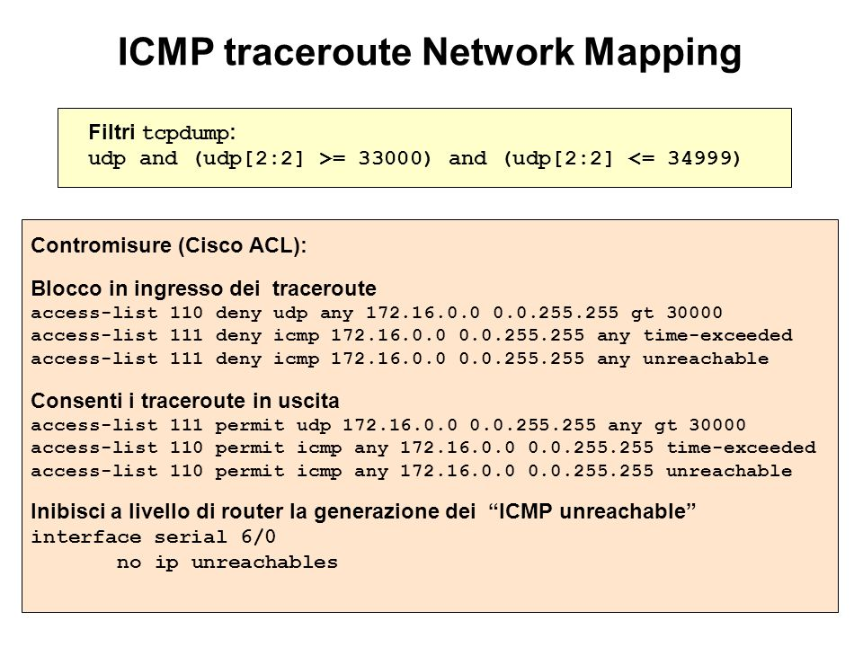 ICMP traceroute Network Mapping Filtri tcpdump : udp and (udp[2:2] >= 33000) and (udp[2:2] <= 34999) Contromisure (Cisco ACL): Blocco in ingresso dei