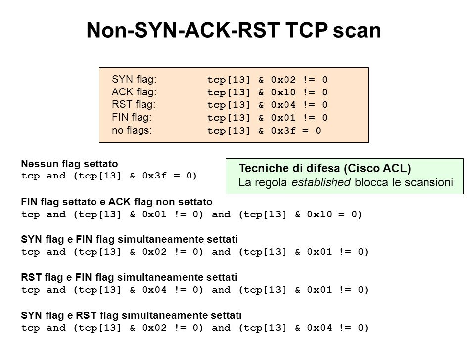 Non-SYN-ACK-RST TCP scan SYN flag: tcp[13] & 0x02 != 0 ACK flag: tcp[13] & 0x10 != 0 RST flag: tcp[13] & 0x04 != 0 FIN flag: tcp[13] & 0x01 != 0 no fl