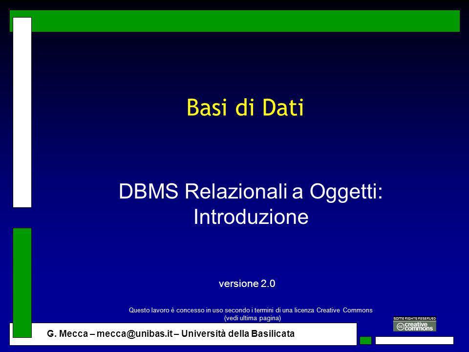 G. Mecca – mecca@unibas.it – Università della Basilicata Basi di Dati DBMS Relazionali a Oggetti: Introduzione versione 2.0 Questo lavoro è concesso i