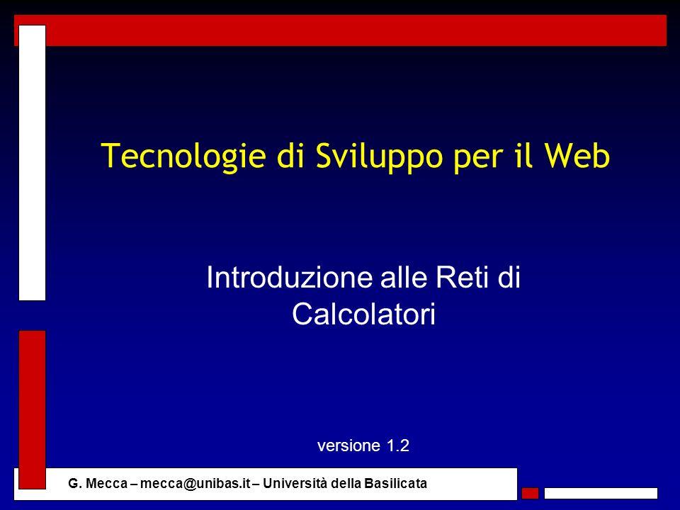 G. Mecca – mecca@unibas.it – Università della Basilicata Tecnologie di Sviluppo per il Web Introduzione alle Reti di Calcolatori versione 1.2