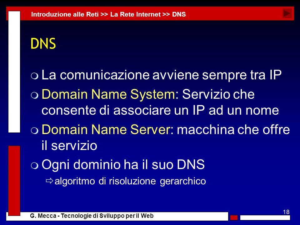 18 G. Mecca - Tecnologie di Sviluppo per il Web DNS m La comunicazione avviene sempre tra IP m Domain Name System: Servizio che consente di associare