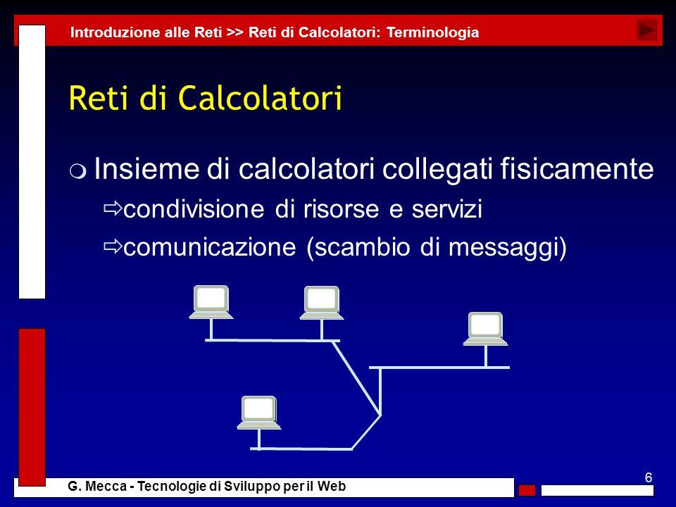 6 G. Mecca - Tecnologie di Sviluppo per il Web Reti di Calcolatori m Insieme di calcolatori collegati fisicamente condivisione di risorse e servizi co