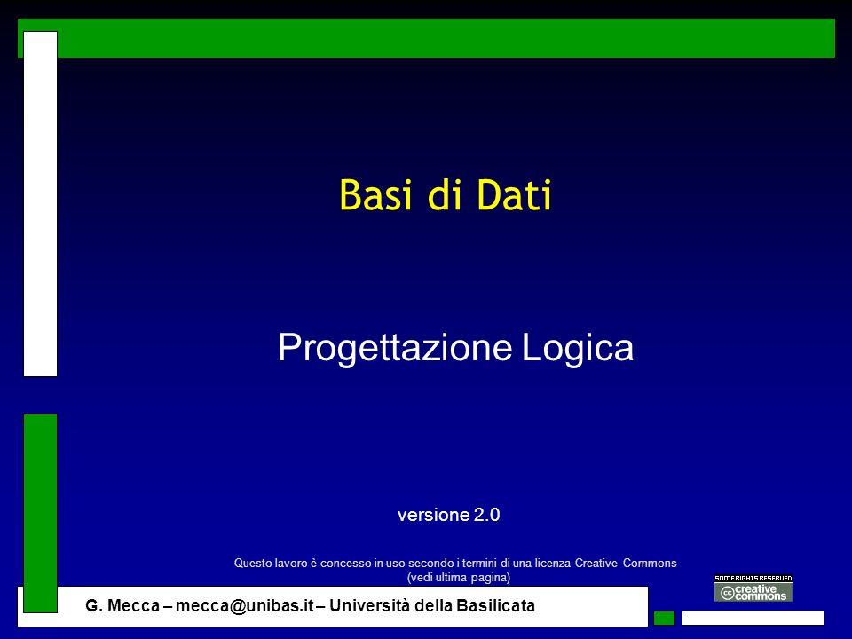 G. Mecca – mecca@unibas.it – Università della Basilicata Basi di Dati Progettazione Logica versione 2.0 Questo lavoro è concesso in uso secondo i term