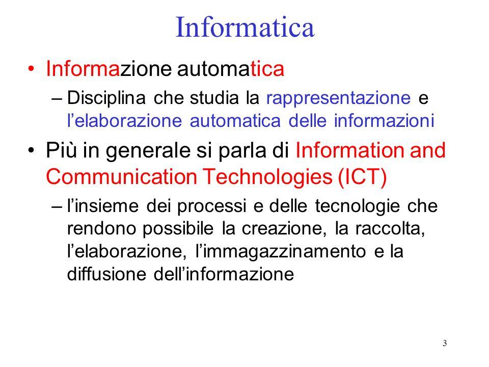3 Informatica Informazione automatica –Disciplina che studia la rappresentazione e lelaborazione automatica delle informazioni Più in generale si parl