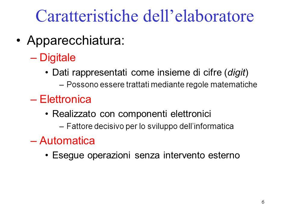 6 Caratteristiche dellelaboratore Apparecchiatura: –Digitale Dati rappresentati come insieme di cifre (digit) –Possono essere trattati mediante regole