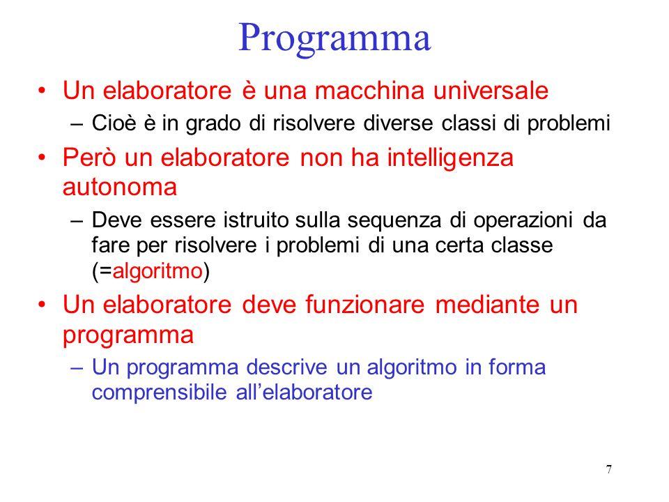 7 Programma Un elaboratore è una macchina universale –Cioè è in grado di risolvere diverse classi di problemi Però un elaboratore non ha intelligenza