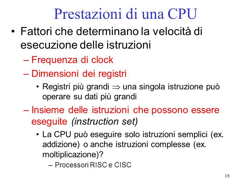 16 Prestazioni di una CPU Fattori che determinano la velocità di esecuzione delle istruzioni –Frequenza di clock –Dimensioni dei registri Registri più