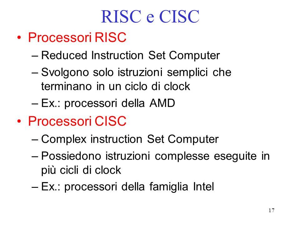 17 RISC e CISC Processori RISC –Reduced Instruction Set Computer –Svolgono solo istruzioni semplici che terminano in un ciclo di clock –Ex.: processor