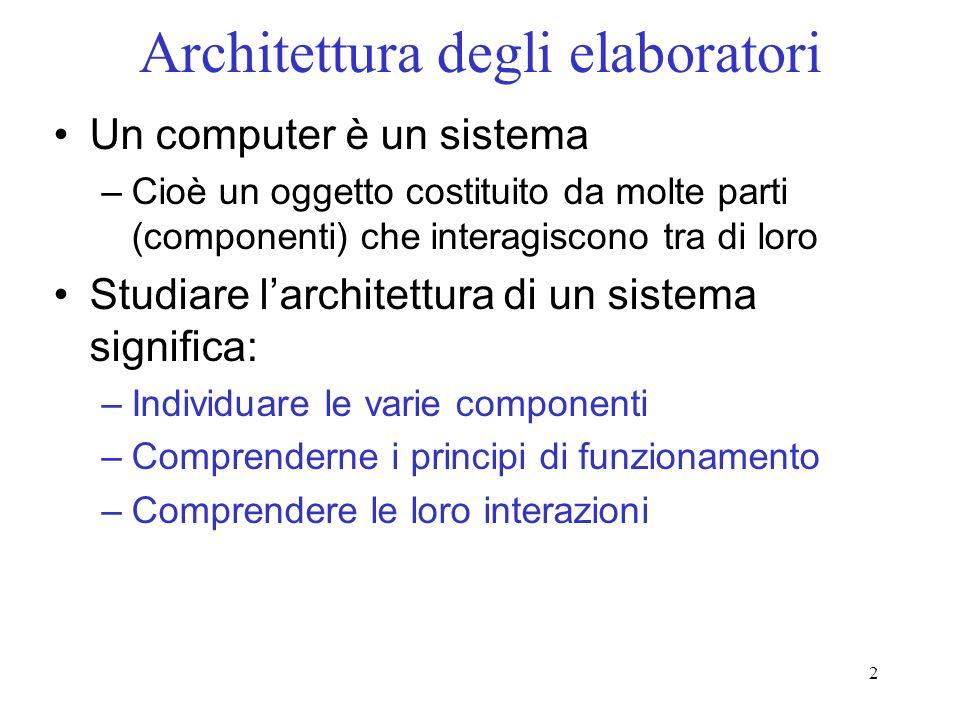 2 Architettura degli elaboratori Un computer è un sistema –Cioè un oggetto costituito da molte parti (componenti) che interagiscono tra di loro Studia