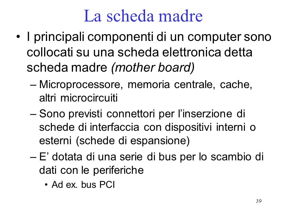 39 La scheda madre I principali componenti di un computer sono collocati su una scheda elettronica detta scheda madre (mother board) –Microprocessore,