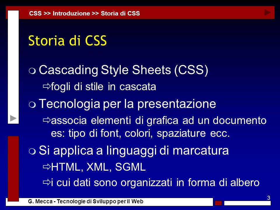 3 G. Mecca - Tecnologie di Sviluppo per il Web Storia di CSS m Cascading Style Sheets (CSS) fogli di stile in cascata m Tecnologia per la presentazion