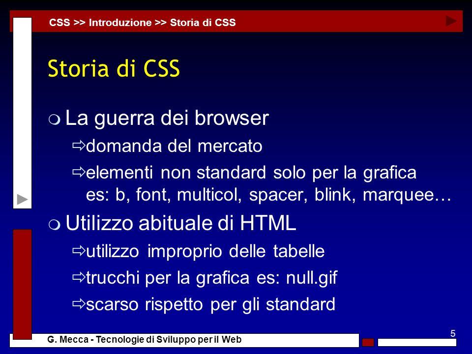 5 G. Mecca - Tecnologie di Sviluppo per il Web Storia di CSS m La guerra dei browser domanda del mercato elementi non standard solo per la grafica es:
