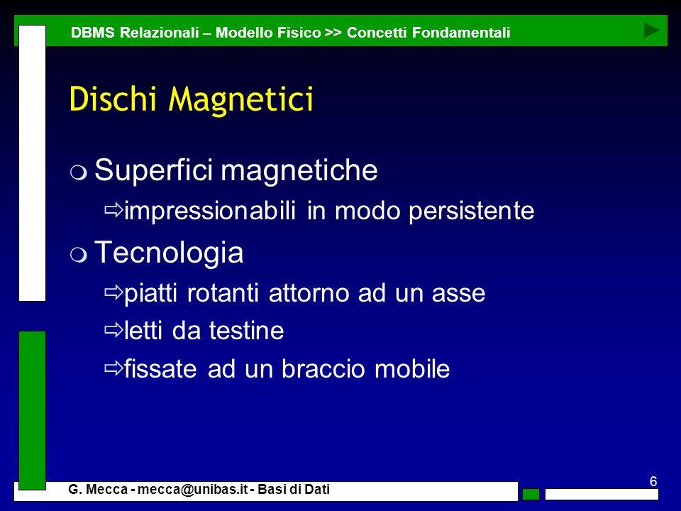 6 G. Mecca - mecca@unibas.it - Basi di Dati Dischi Magnetici m Superfici magnetiche impressionabili in modo persistente m Tecnologia piatti rotanti at
