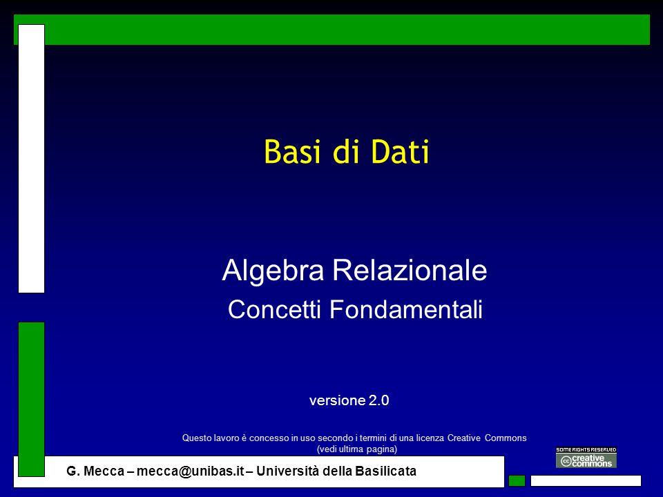 G. Mecca – mecca@unibas.it – Università della Basilicata Basi di Dati Algebra Relazionale Concetti Fondamentali versione 2.0 Questo lavoro è concesso