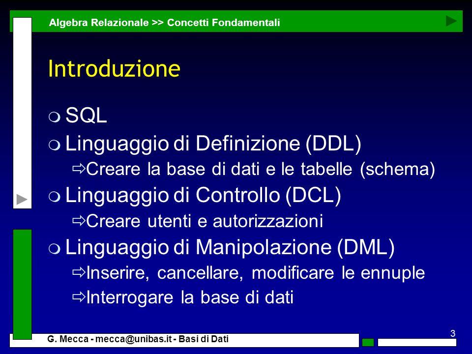 3 G. Mecca - mecca@unibas.it - Basi di Dati Introduzione m SQL m Linguaggio di Definizione (DDL) Creare la base di dati e le tabelle (schema) m Lingua