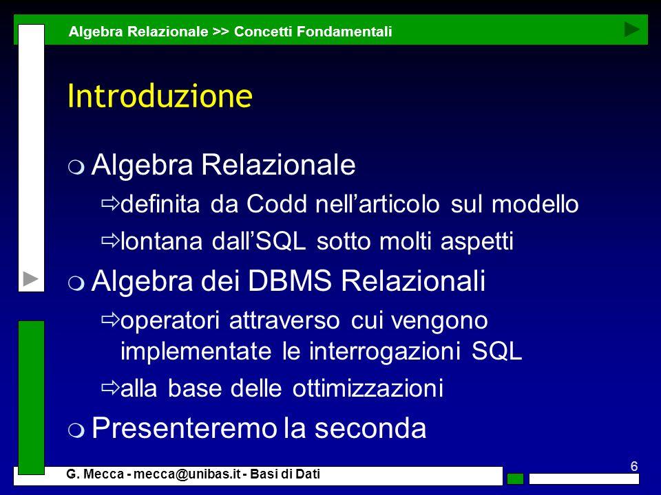 6 G. Mecca - mecca@unibas.it - Basi di Dati Introduzione m Algebra Relazionale definita da Codd nellarticolo sul modello lontana dallSQL sotto molti a