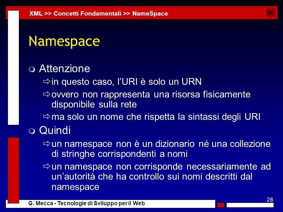28 G. Mecca - Tecnologie di Sviluppo per il Web Namespace m Attenzione in questo caso, lURI è solo un URN ovvero non rappresenta una risorsa fisicamen