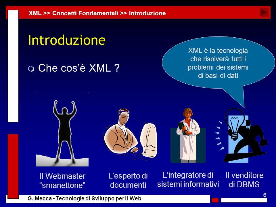 6 G. Mecca - Tecnologie di Sviluppo per il Web Introduzione m Che cosè XML ? XML >> Concetti Fondamentali >> Introduzione Il Webmaster smanettone Lesp