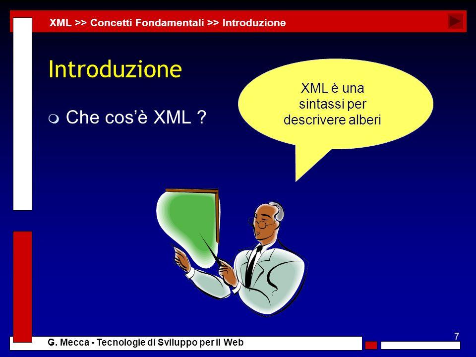 7 G. Mecca - Tecnologie di Sviluppo per il Web Introduzione m Che cosè XML ? XML >> Concetti Fondamentali >> Introduzione XML è una sintassi per descr