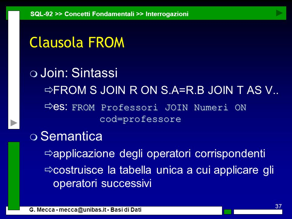 37 G. Mecca - mecca@unibas.it - Basi di Dati Clausola FROM m Join: Sintassi FROM S JOIN R ON S.A=R.B JOIN T AS V.. FROM Professori JOIN Numeri ON cod=