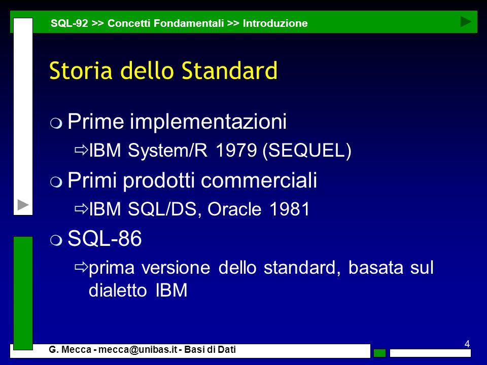 4 G. Mecca - mecca@unibas.it - Basi di Dati Storia dello Standard m Prime implementazioni IBM System/R 1979 (SEQUEL) m Primi prodotti commerciali IBM