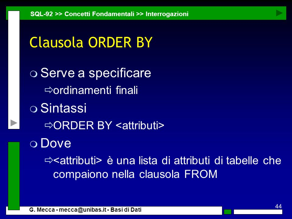 44 G. Mecca - mecca@unibas.it - Basi di Dati Clausola ORDER BY m Serve a specificare ordinamenti finali m Sintassi ORDER BY m Dove è una lista di attr
