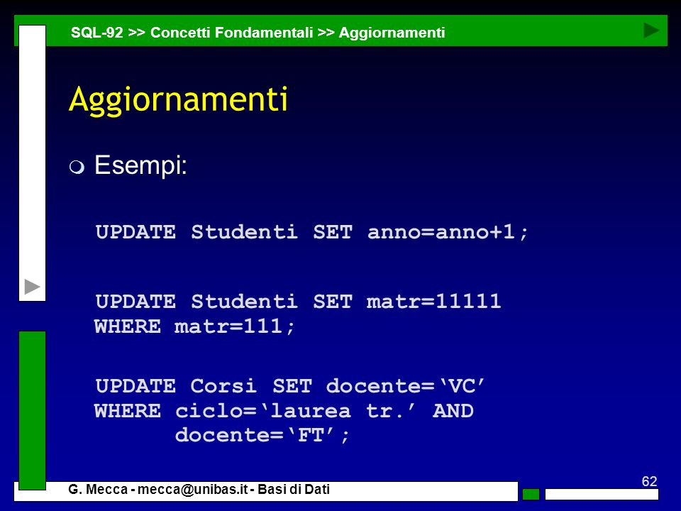 62 G. Mecca - mecca@unibas.it - Basi di Dati Aggiornamenti m Esempi: UPDATE Studenti SET anno=anno+1; UPDATE Studenti SET matr=11111 WHERE matr=111; U
