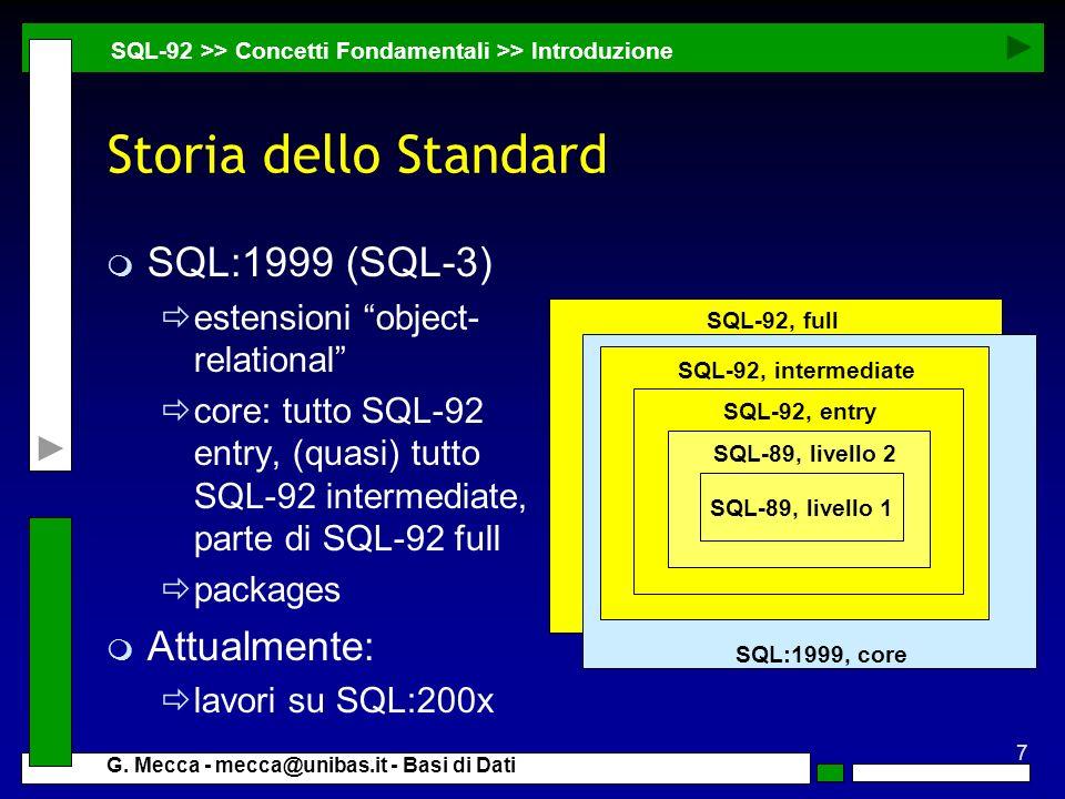 7 G. Mecca - mecca@unibas.it - Basi di Dati Storia dello Standard m SQL:1999 (SQL-3) estensioni object- relational core: tutto SQL-92 entry, (quasi) t