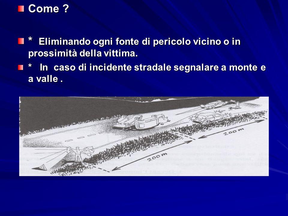 Come ? * Eliminando ogni fonte di pericolo vicino o in prossimità della vittima. * In caso di incidente stradale segnalare a monte e a valle.