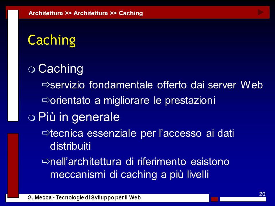20 G. Mecca - Tecnologie di Sviluppo per il Web Caching m Caching servizio fondamentale offerto dai server Web orientato a migliorare le prestazioni m
