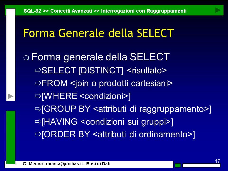 17 G. Mecca - mecca@unibas.it - Basi di Dati Forma Generale della SELECT m Forma generale della SELECT SELECT [DISTINCT] FROM [WHERE ] [GROUP BY ] [HA