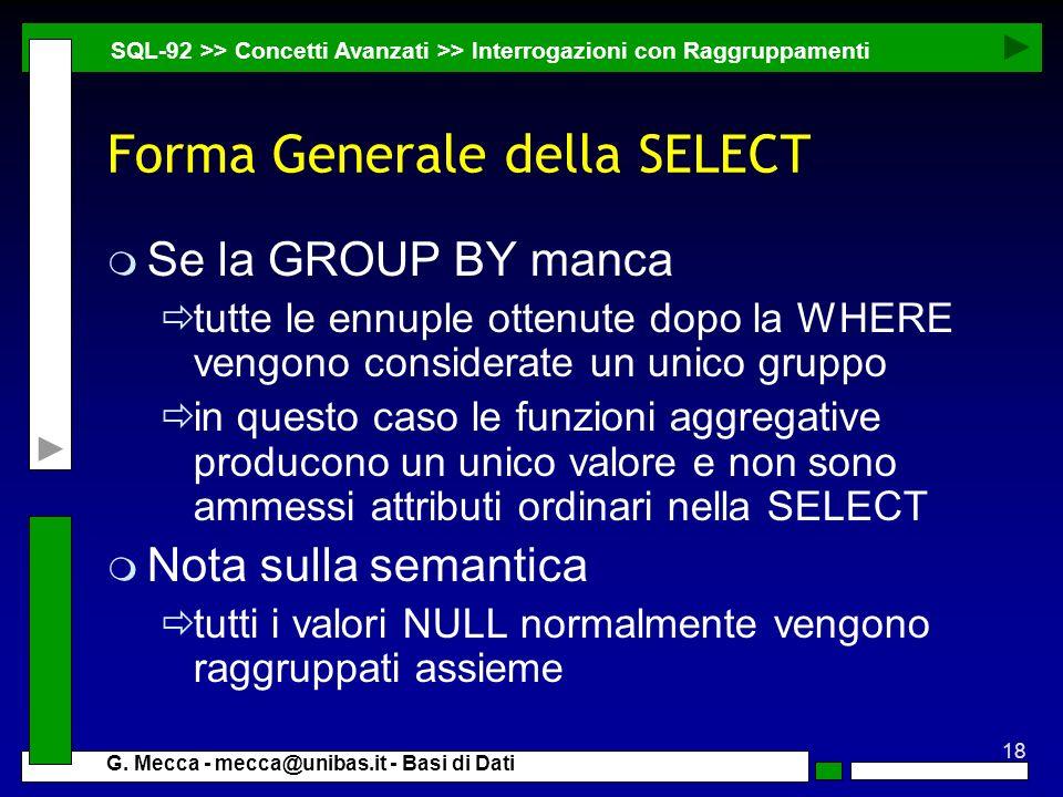 18 G. Mecca - mecca@unibas.it - Basi di Dati Forma Generale della SELECT m Se la GROUP BY manca tutte le ennuple ottenute dopo la WHERE vengono consid