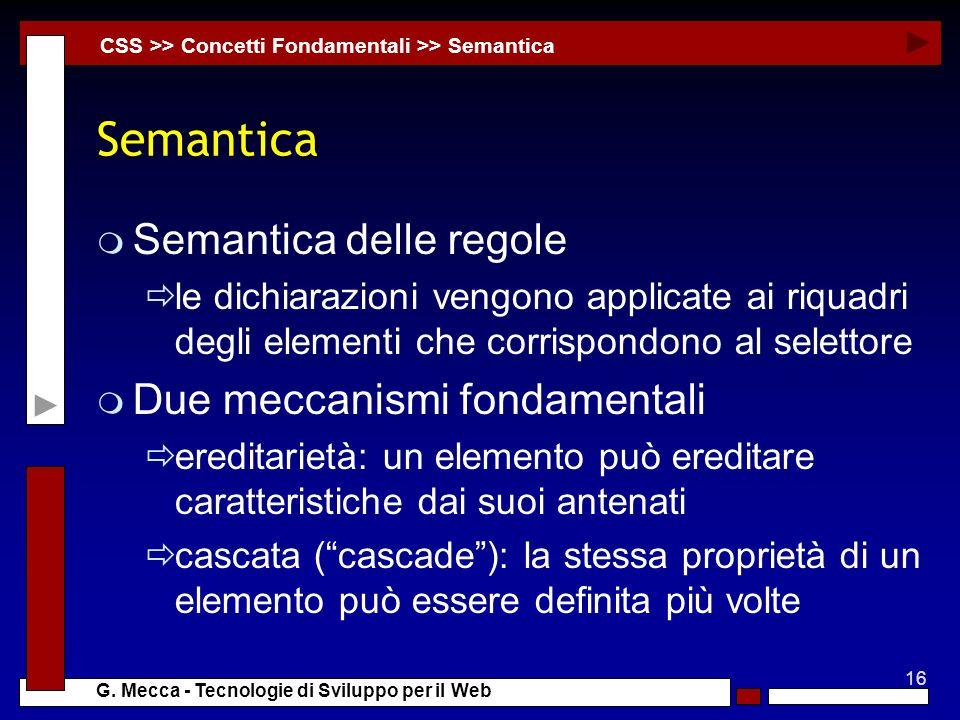 16 G. Mecca - Tecnologie di Sviluppo per il Web Semantica m Semantica delle regole le dichiarazioni vengono applicate ai riquadri degli elementi che c