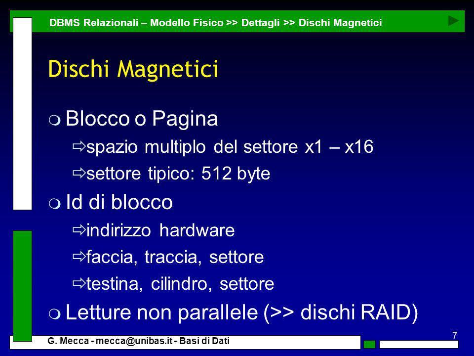 7 G. Mecca - mecca@unibas.it - Basi di Dati Dischi Magnetici m Blocco o Pagina spazio multiplo del settore x1 – x16 settore tipico: 512 byte m Id di b