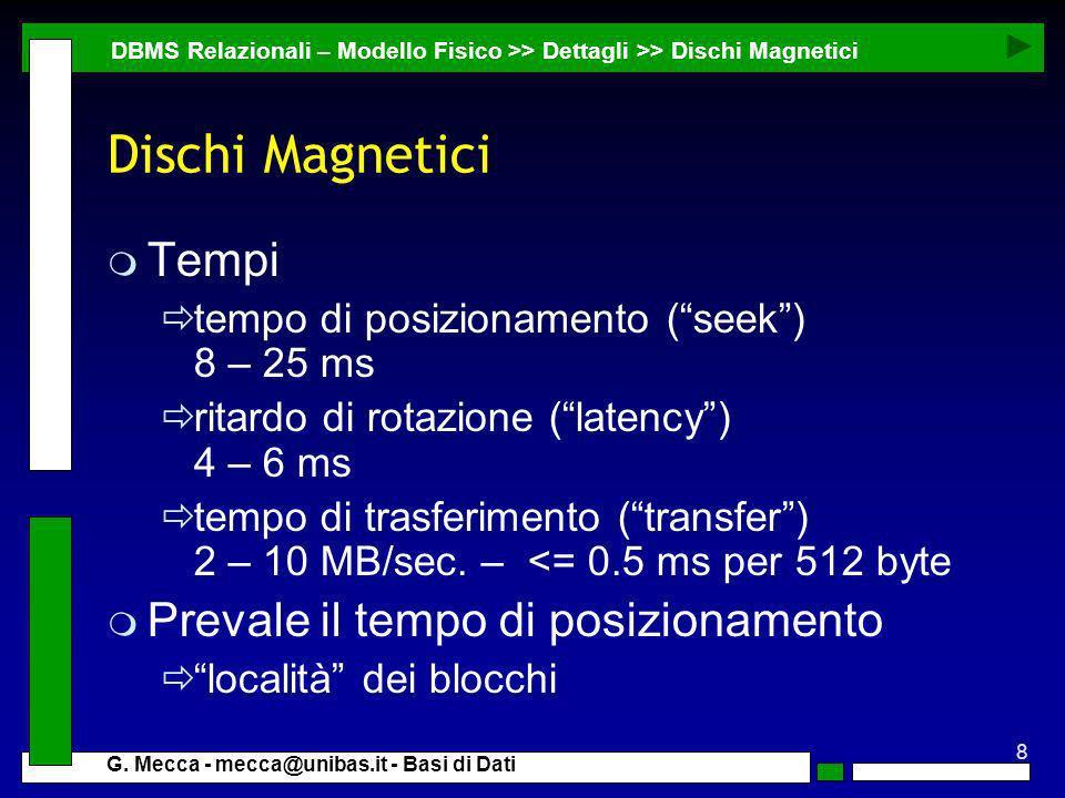 8 G. Mecca - mecca@unibas.it - Basi di Dati Dischi Magnetici m Tempi tempo di posizionamento (seek) 8 – 25 ms ritardo di rotazione (latency) 4 – 6 ms