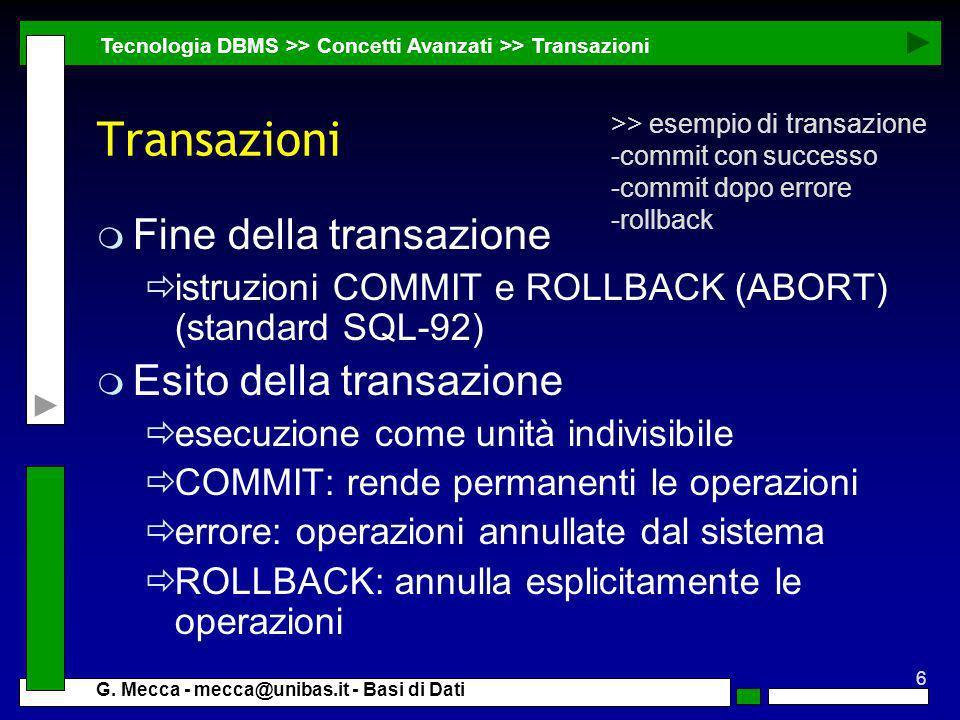 6 G. Mecca - mecca@unibas.it - Basi di Dati Transazioni m Fine della transazione istruzioni COMMIT e ROLLBACK (ABORT) (standard SQL-92) m Esito della