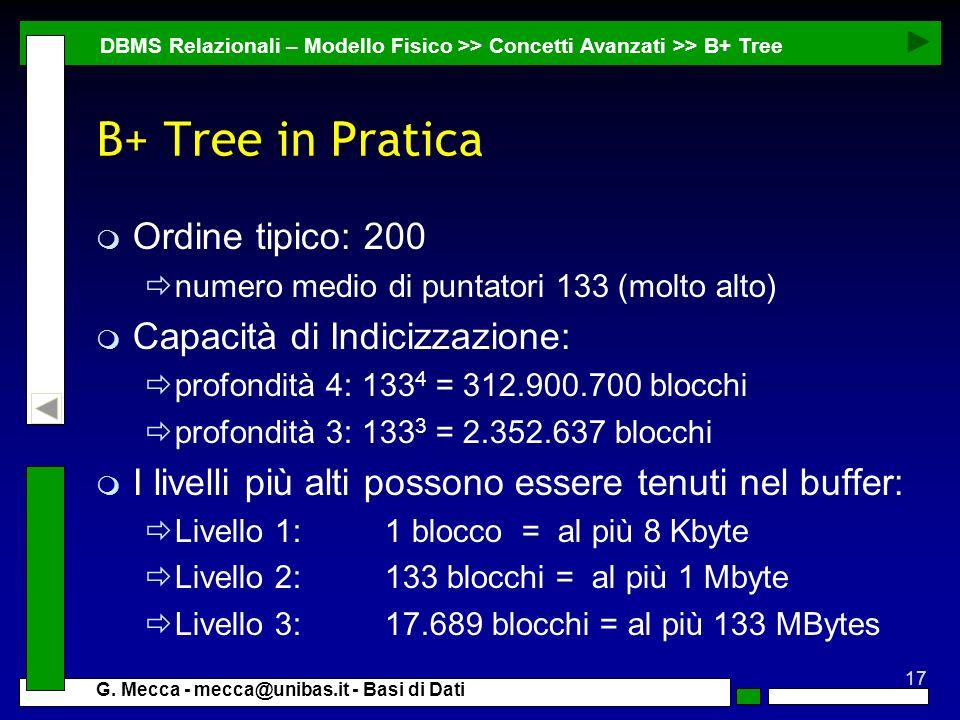 17 G. Mecca - mecca@unibas.it - Basi di Dati B+ Tree in Pratica m Ordine tipico: 200 numero medio di puntatori 133 (molto alto) m Capacità di Indicizz