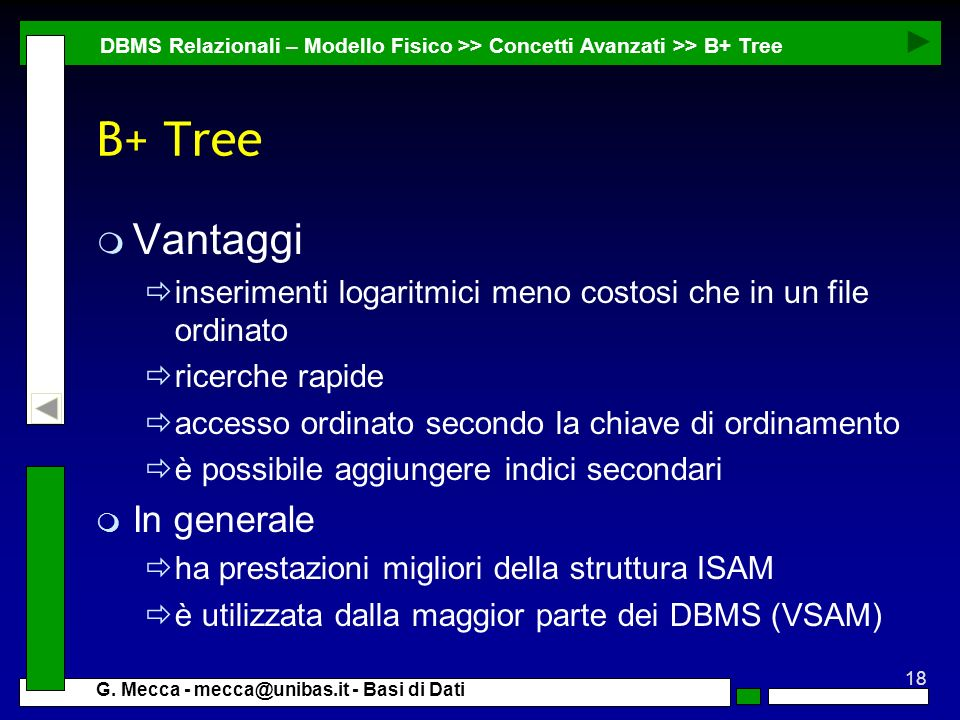 18 G. Mecca - mecca@unibas.it - Basi di Dati B+ Tree m Vantaggi inserimenti logaritmici meno costosi che in un file ordinato ricerche rapide accesso o