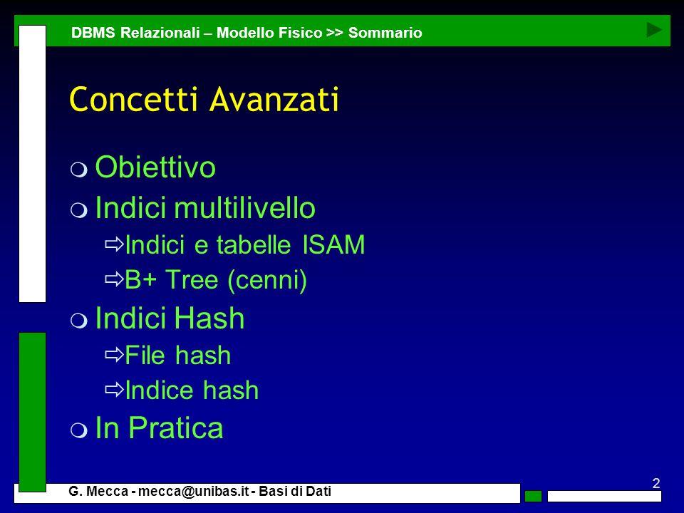 2 G. Mecca - mecca@unibas.it - Basi di Dati Concetti Avanzati m Obiettivo m Indici multilivello Indici e tabelle ISAM B+ Tree (cenni) m Indici Hash Fi