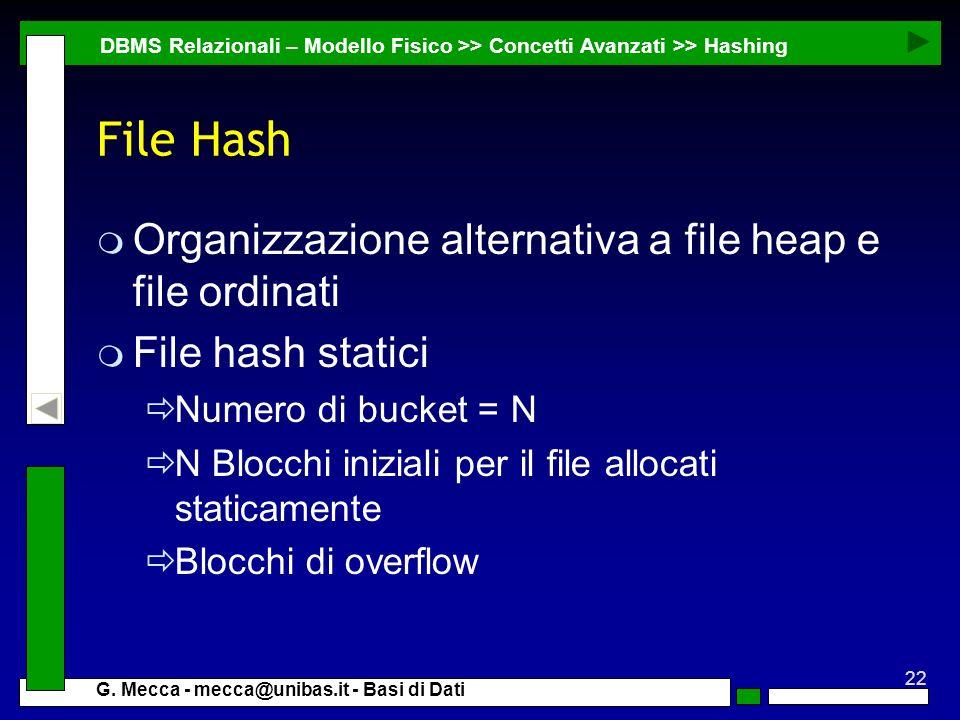 22 G. Mecca - mecca@unibas.it - Basi di Dati File Hash m Organizzazione alternativa a file heap e file ordinati m File hash statici Numero di bucket =